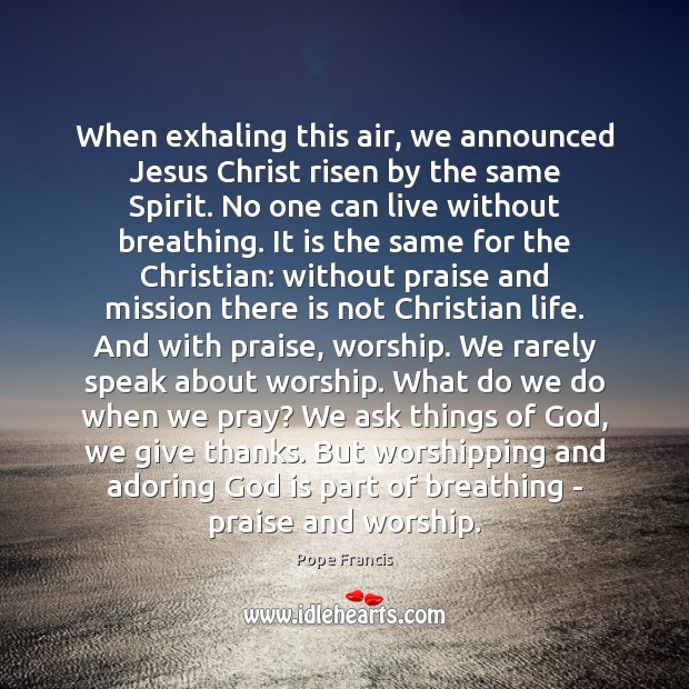 When exhaling this air, we announced Jesus Christ risen by the same Image