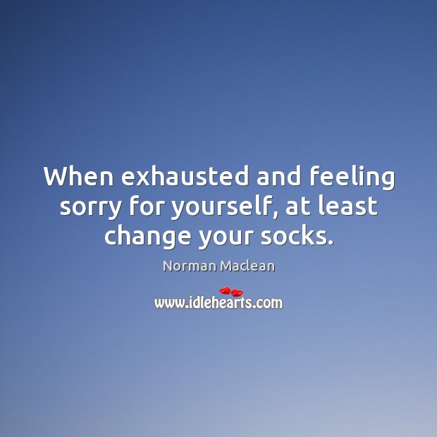 When exhausted and feeling sorry for yourself, at least change your socks. Norman Maclean Picture Quote