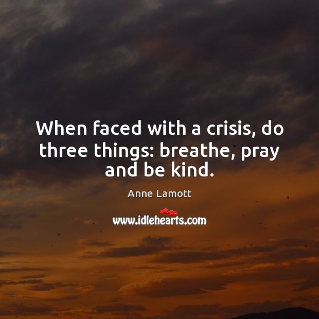 When faced with a crisis, do three things: breathe, pray and be kind. Anne Lamott Picture Quote
