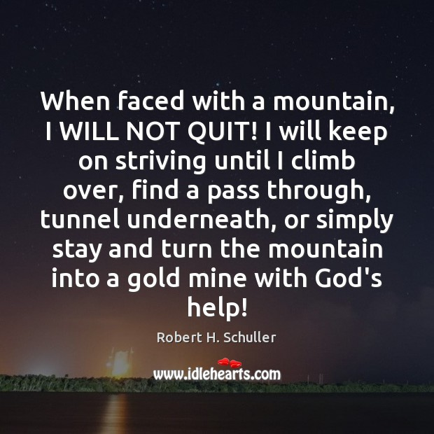 When faced with a mountain, I WILL NOT QUIT! I will keep Robert H. Schuller Picture Quote