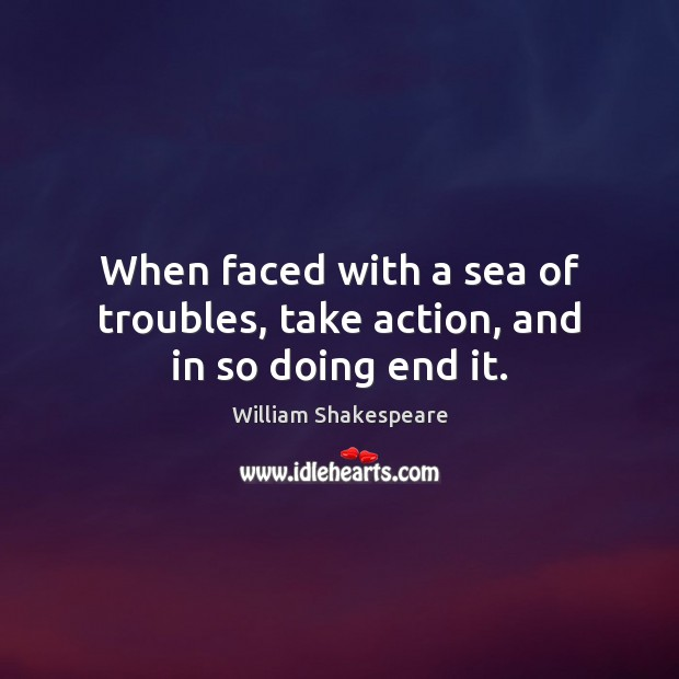 When faced with a sea of troubles, take action, and in so doing end it. Image