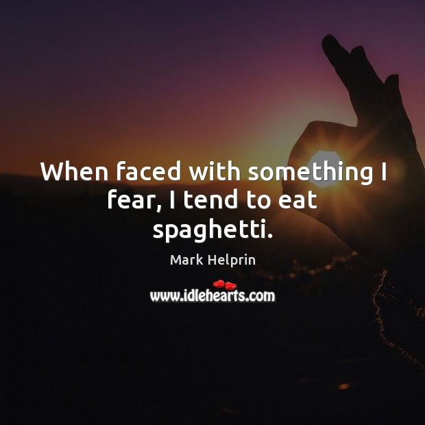 When faced with something I fear, I tend to eat spaghetti. Image