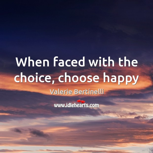 Valerie Bertinelli Picture Quote image saying: When faced with the choice, choose happy
