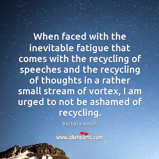 When faced with the inevitable fatigue that comes with the recycling of speeches and the recycling Barbara Amiel Picture Quote