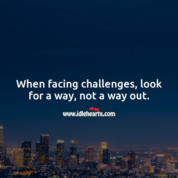 Image, When facing challenges, look for a way, not a way out.