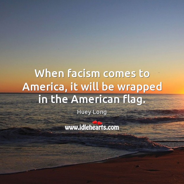 When facism comes to America, it will be wrapped in the American flag. Image