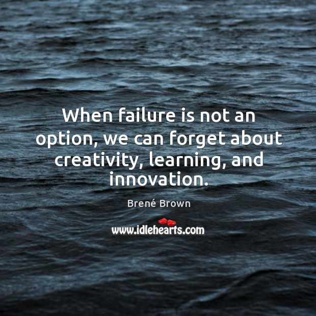 Image, When failure is not an option, we can forget about creativity, learning, and innovation.