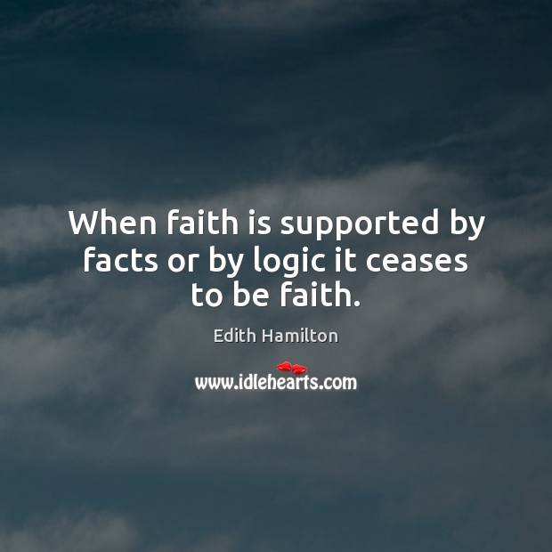 When faith is supported by facts or by logic it ceases to be faith. Image
