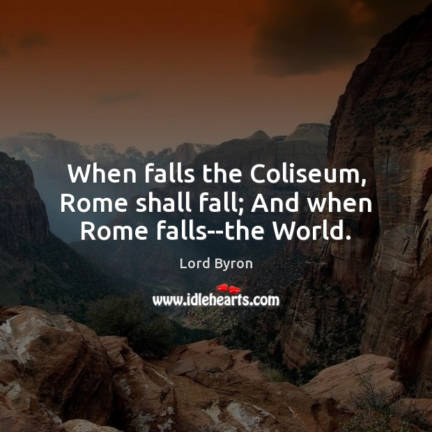 When falls the Coliseum, Rome shall fall; And when Rome falls–the World. Lord Byron Picture Quote