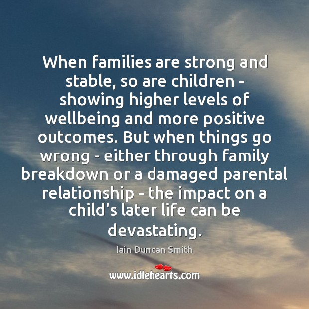 When families are strong and stable, so are children – showing higher Iain Duncan Smith Picture Quote