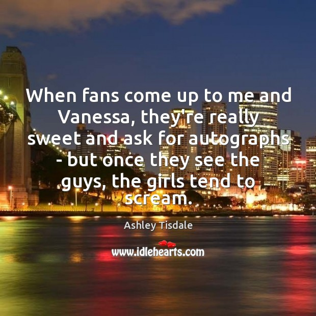 When fans come up to me and Vanessa, they're really sweet and Ashley Tisdale Picture Quote