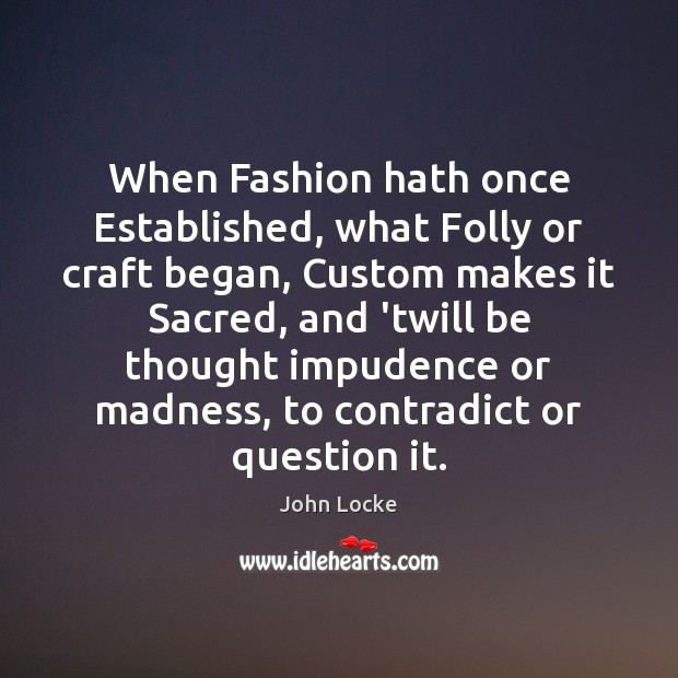 Image, When Fashion hath once Established, what Folly or craft began, Custom makes