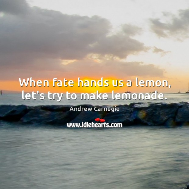 Image, When fate hands us a lemon, let's try to make lemonade.