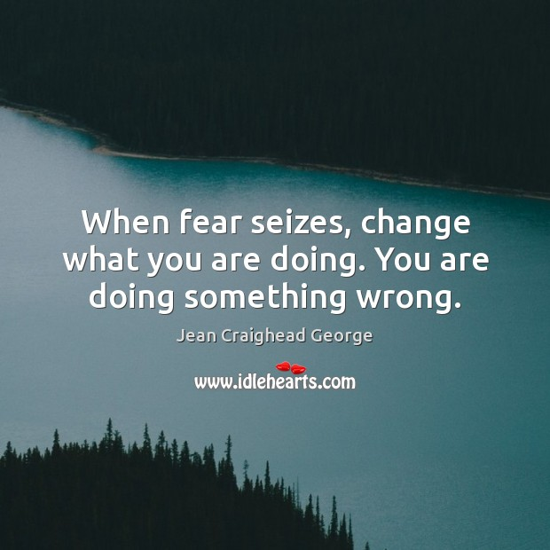 When fear seizes, change what you are doing. You are doing something wrong. Image