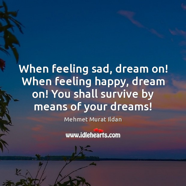 Image, When feeling sad, dream on! When feeling happy, dream on! You shall