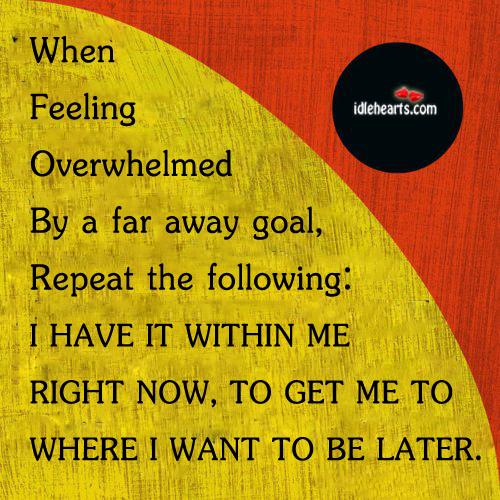When Feeling Overwhelmed By A Far Away Goal….