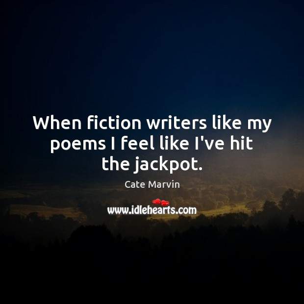 When fiction writers like my poems I feel like I've hit the jackpot. Cate Marvin Picture Quote