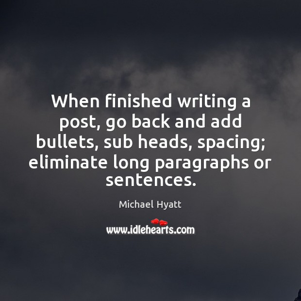 When finished writing a post, go back and add bullets, sub heads, Image
