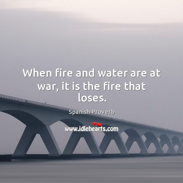 When fire and water are at war, it is the fire that loses. Image