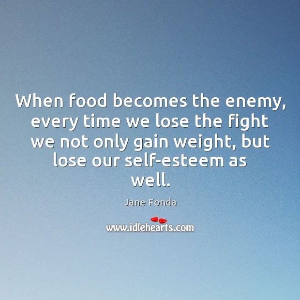 When food becomes the enemy, every time we lose the fight we Jane Fonda Picture Quote