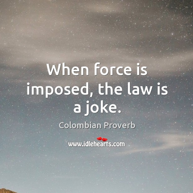Image, When force is imposed, the law is a joke.