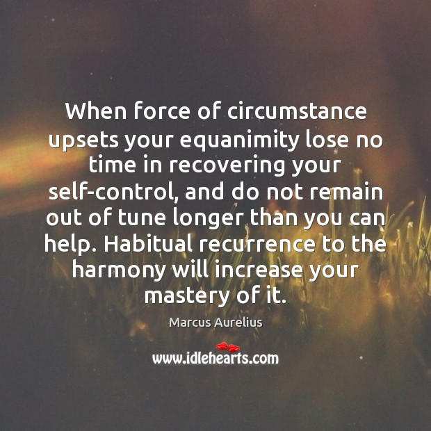 When force of circumstance upsets your equanimity lose no time in recovering Inspirational Life Quotes Image