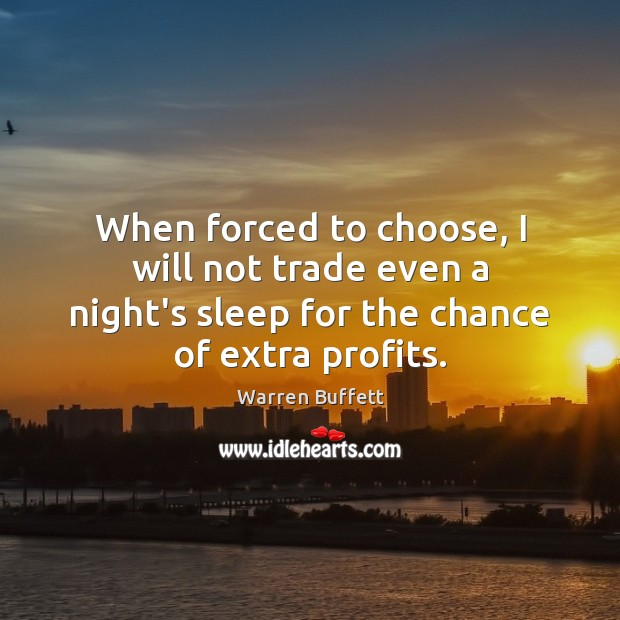 When forced to choose, I will not trade even a night's sleep Warren Buffett Picture Quote