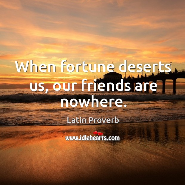 Image about When fortune deserts us, our friends are nowhere.