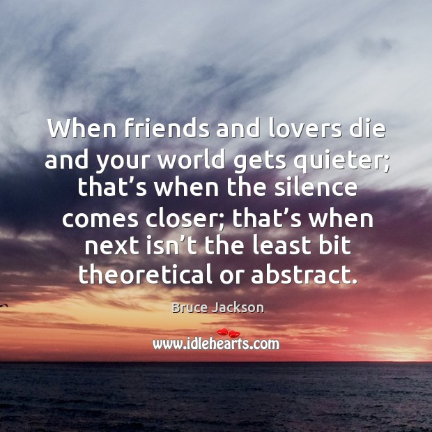 When friends and lovers die and your world gets quieter; that's when the silence comes closer Image