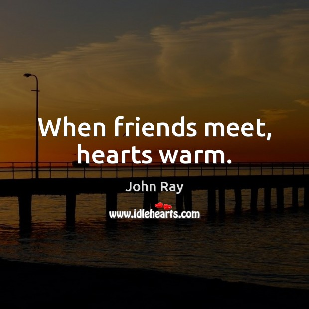 When friends meet, hearts warm. John Ray Picture Quote