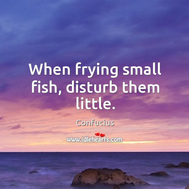 When frying small fish, disturb them little. Image