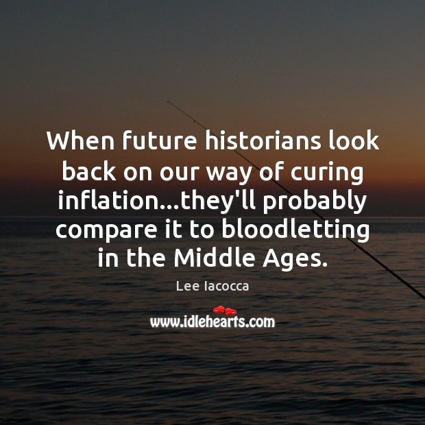 When future historians look back on our way of curing inflation…they'll Lee Iacocca Picture Quote