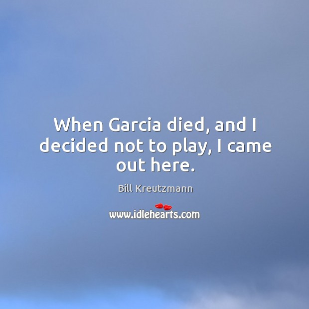 When garcia died, and I decided not to play, I came out here. Bill Kreutzmann Picture Quote