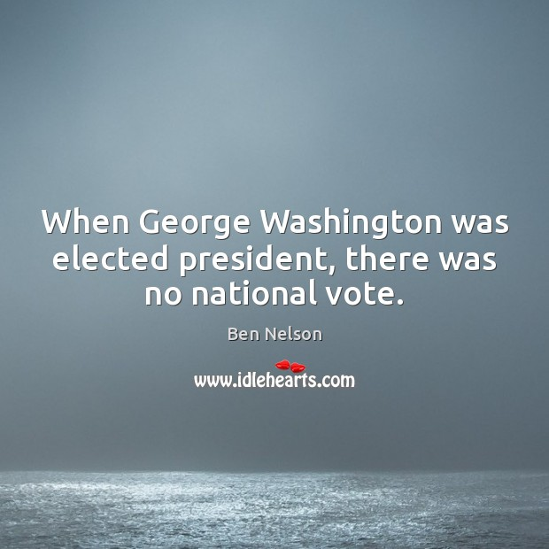 When George Washington was elected president, there was no national vote. Ben Nelson Picture Quote