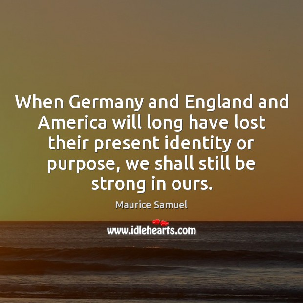 When Germany and England and America will long have lost their present Image