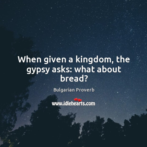 When given a kingdom, the gypsy asks: what about bread? Bulgarian Proverbs Image