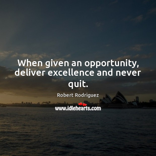When given an opportunity, deliver excellence and never quit. Robert Rodriguez Picture Quote