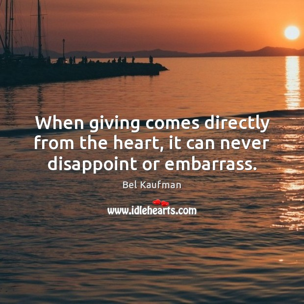 Image, When giving comes directly from the heart, it can never disappoint or embarrass.