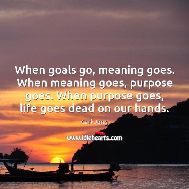 Image, When goals go, meaning goes. When meaning goes, purpose goes. When purpose