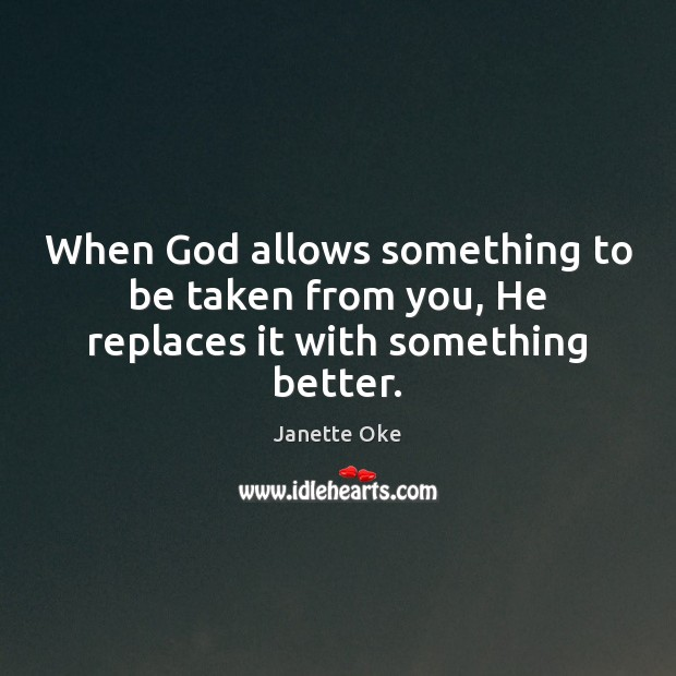 When God allows something to be taken from you, He replaces it with something better. Janette Oke Picture Quote