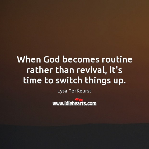 When God becomes routine rather than revival, it's time to switch things up. Lysa TerKeurst Picture Quote