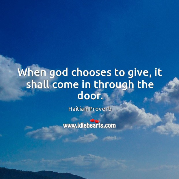 When God chooses to give, it shall come in through the door. Haitian Proverbs Image