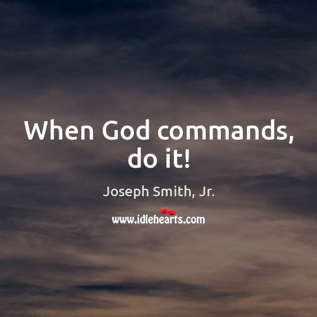 When God commands, do it! Joseph Smith, Jr. Picture Quote