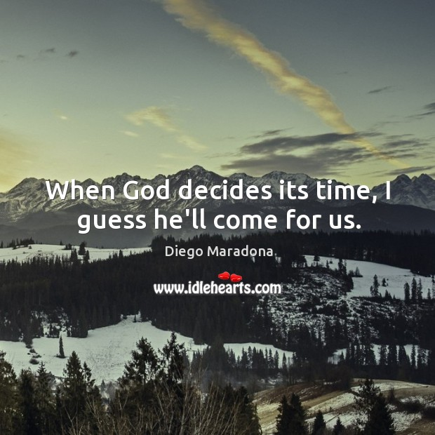 When God decides its time, I guess he'll come for us. Image