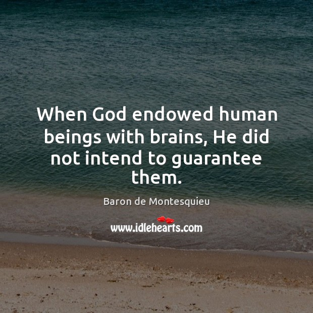When God endowed human beings with brains, He did not intend to guarantee them. Baron de Montesquieu Picture Quote