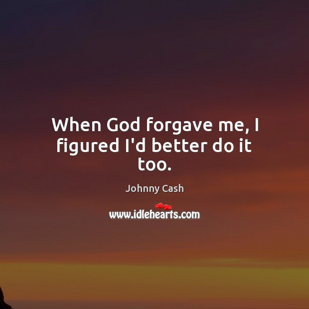 When God forgave me, I figured I'd better do it too. Johnny Cash Picture Quote