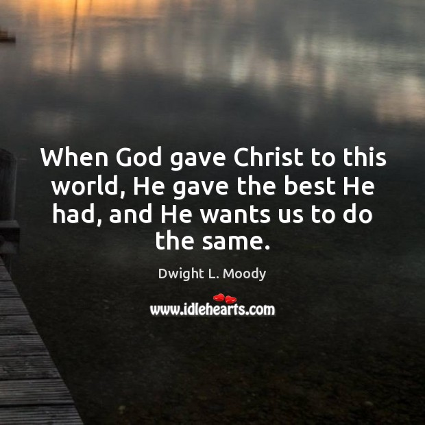 When God gave Christ to this world, He gave the best He Dwight L. Moody Picture Quote