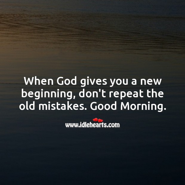 When God gives you a new beginning, don't repeat the old mistakes. Good Morning. God Quotes Image