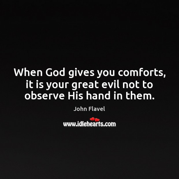 When God gives you comforts, it is your great evil not to observe His hand in them. Image