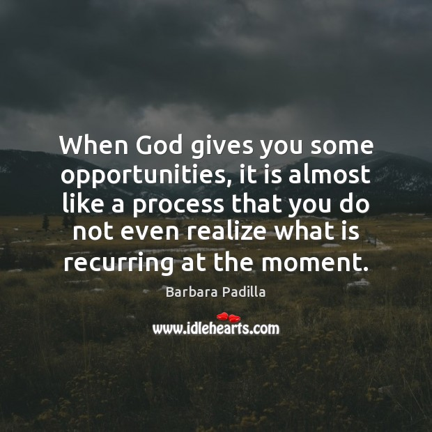 Image, When God gives you some opportunities, it is almost like a process